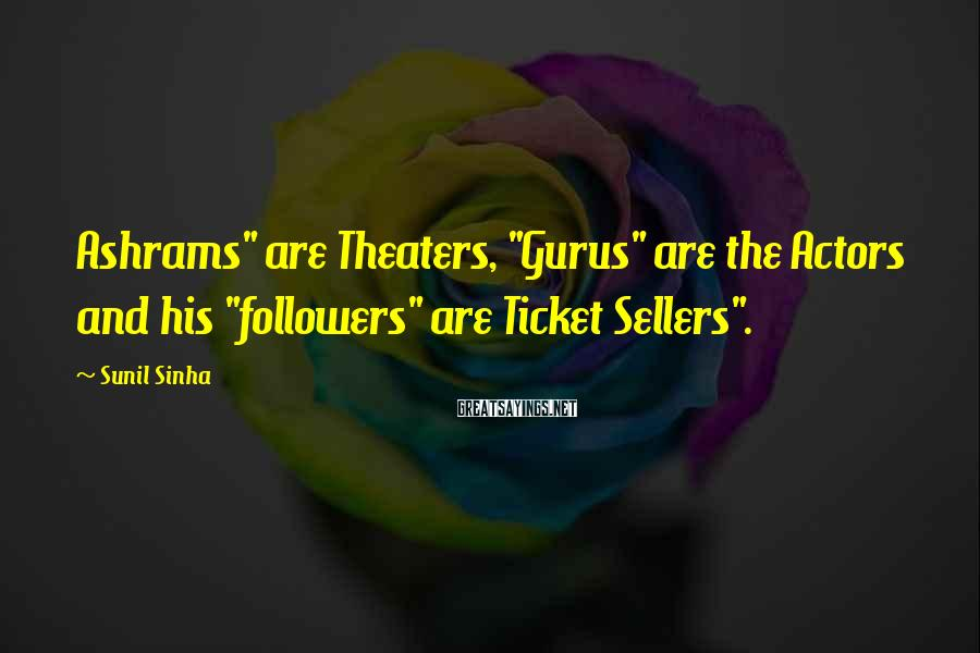 "Sunil Sinha Sayings: Ashrams"" are Theaters, ""Gurus"" are the Actors and his ""followers"" are Ticket Sellers""."