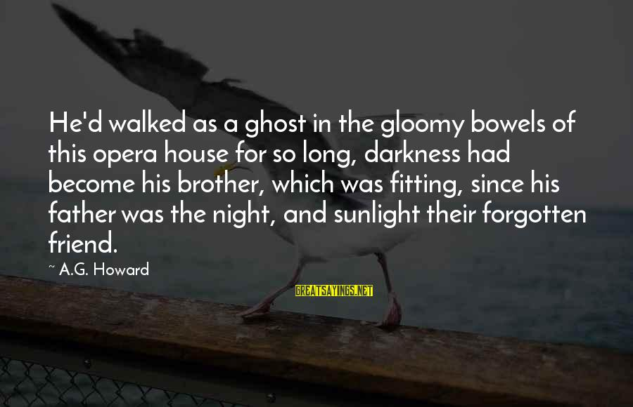 Sunlight And Darkness Sayings By A.G. Howard: He'd walked as a ghost in the gloomy bowels of this opera house for so