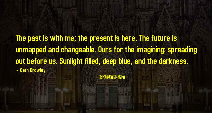 Sunlight And Darkness Sayings By Cath Crowley: The past is with me; the present is here. The future is unmapped and changeable.