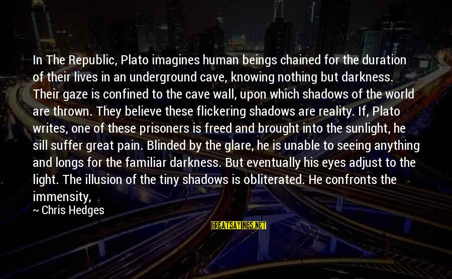 Sunlight And Darkness Sayings By Chris Hedges: In The Republic, Plato imagines human beings chained for the duration of their lives in