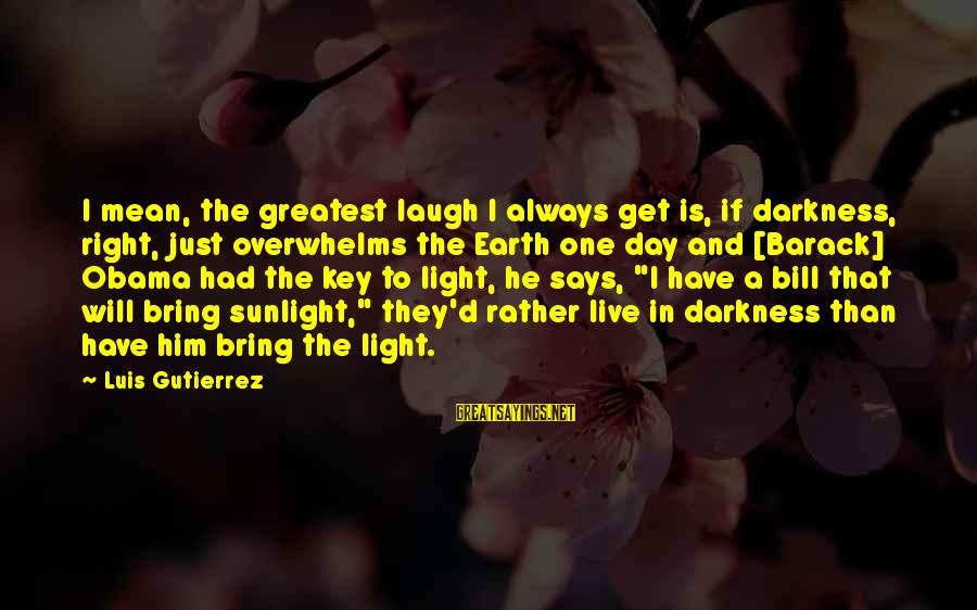 Sunlight And Darkness Sayings By Luis Gutierrez: I mean, the greatest laugh I always get is, if darkness, right, just overwhelms the