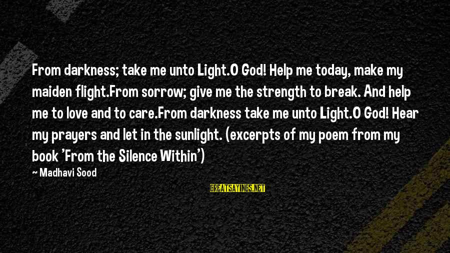 Sunlight And Darkness Sayings By Madhavi Sood: From darkness; take me unto Light.O God! Help me today, make my maiden flight.From sorrow;