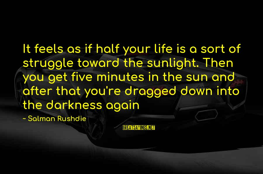 Sunlight And Darkness Sayings By Salman Rushdie: It feels as if half your life is a sort of struggle toward the sunlight.