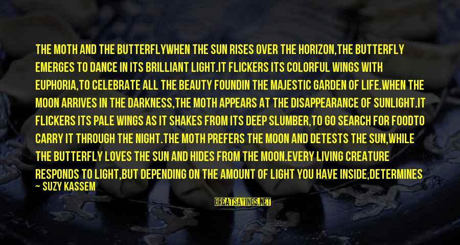 Sunlight And Darkness Sayings By Suzy Kassem: THE MOTH AND THE BUTTERFLYWhen the sun rises over the horizon,the butterfly emerges to dance