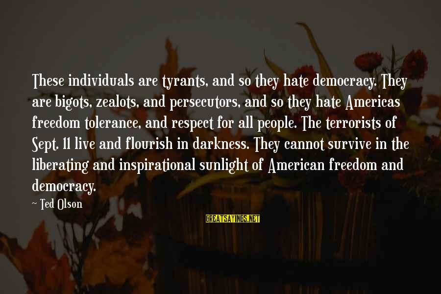 Sunlight And Darkness Sayings By Ted Olson: These individuals are tyrants, and so they hate democracy. They are bigots, zealots, and persecutors,