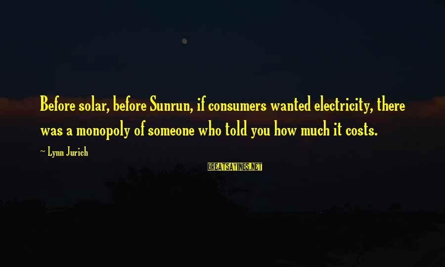 Sunrun Sayings By Lynn Jurich: Before solar, before Sunrun, if consumers wanted electricity, there was a monopoly of someone who