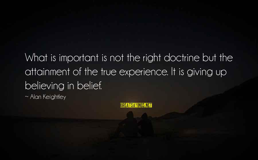 Super Long Inspirational Sayings By Alan Keightley: What is important is not the right doctrine but the attainment of the true experience.