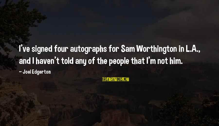 Super Long Inspirational Sayings By Joel Edgerton: I've signed four autographs for Sam Worthington in L.A., and I haven't told any of