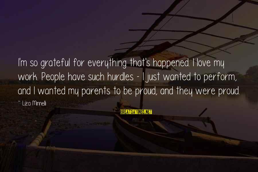 Super Long Inspirational Sayings By Liza Minnelli: I'm so grateful for everything that's happened. I love my work. People have such hurdles