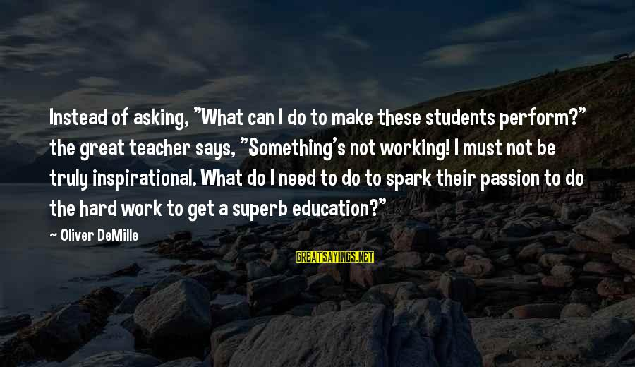 """Superb Inspirational Sayings By Oliver DeMille: Instead of asking, """"What can I do to make these students perform?"""" the great teacher"""