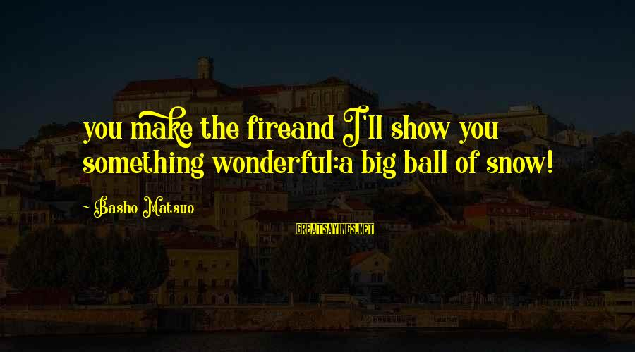Supercortemaggiore Sayings By Basho Matsuo: you make the fireand I'll show you something wonderful:a big ball of snow!
