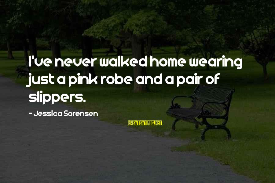 Supercortemaggiore Sayings By Jessica Sorensen: I've never walked home wearing just a pink robe and a pair of slippers.
