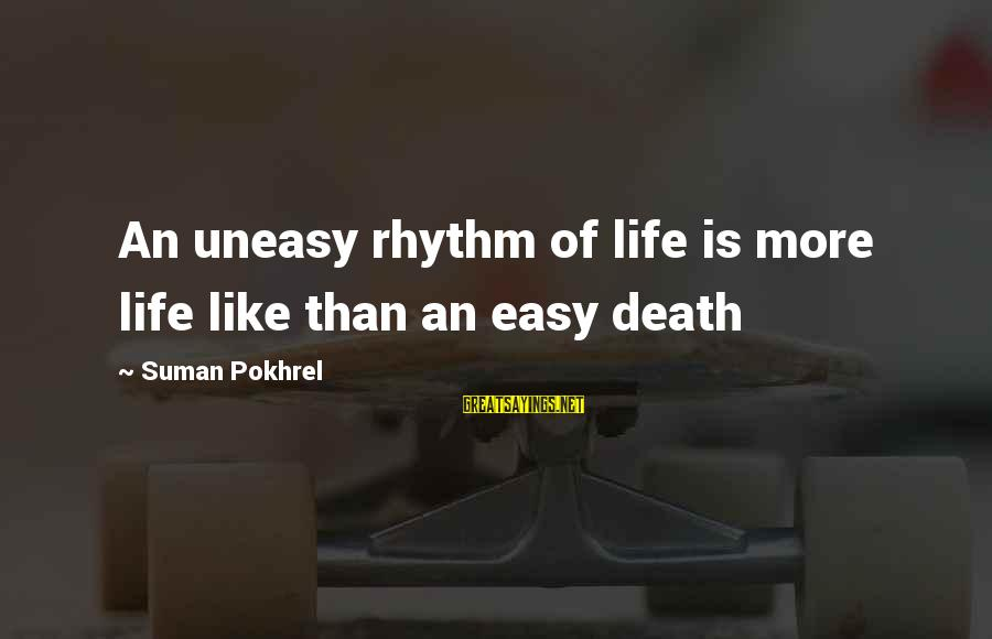 Supercortemaggiore Sayings By Suman Pokhrel: An uneasy rhythm of life is more life like than an easy death