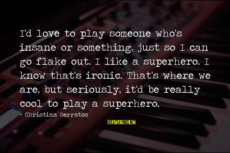 Superhero Love Sayings By Christian Serratos: I'd love to play someone who's insane or something, just so I can go flake