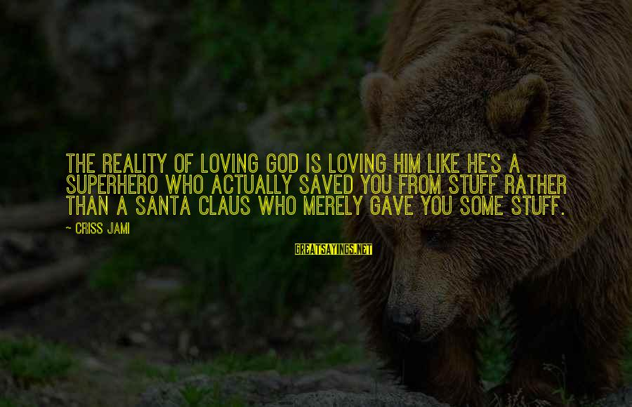 Superhero Love Sayings By Criss Jami: The reality of loving God is loving him like he's a Superhero who actually saved