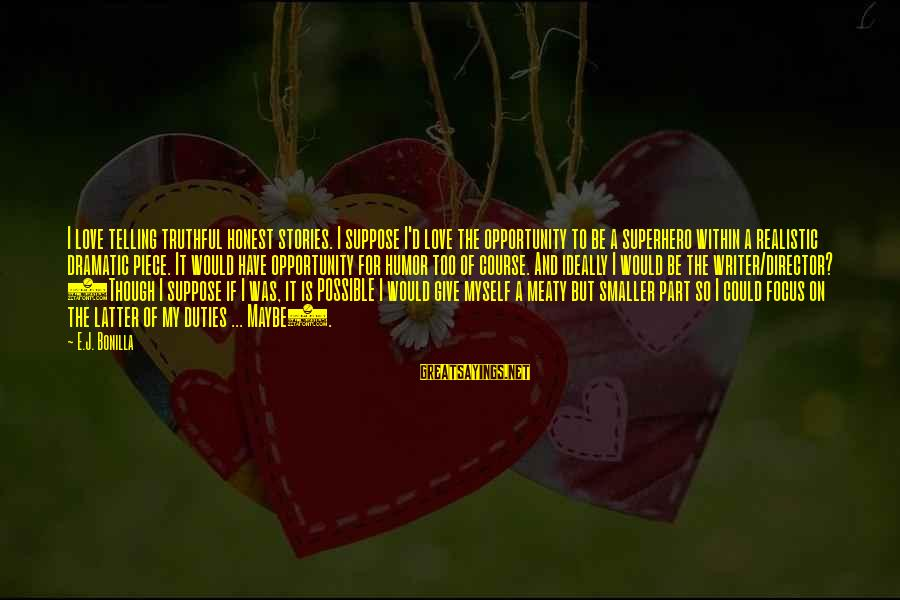 Superhero Love Sayings By E.J. Bonilla: I love telling truthful honest stories. I suppose I'd love the opportunity to be a