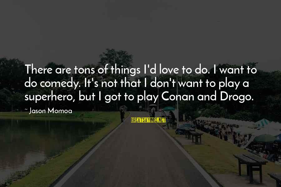 Superhero Love Sayings By Jason Momoa: There are tons of things I'd love to do. I want to do comedy. It's