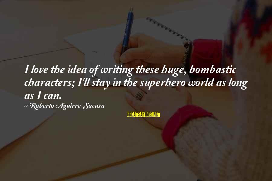 Superhero Love Sayings By Roberto Aguirre-Sacasa: I love the idea of writing these huge, bombastic characters; I'll stay in the superhero