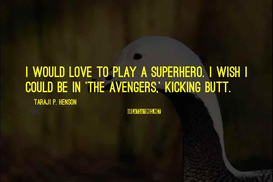 Superhero Love Sayings By Taraji P. Henson: I would love to play a superhero. I wish I could be in 'The Avengers,'