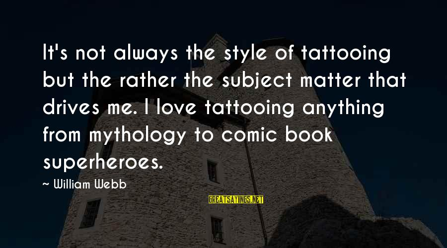 Superhero Love Sayings By William Webb: It's not always the style of tattooing but the rather the subject matter that drives