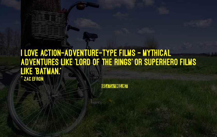 Superhero Love Sayings By Zac Efron: I love action-adventure-type films - mythical adventures like 'Lord of the Rings' or superhero films
