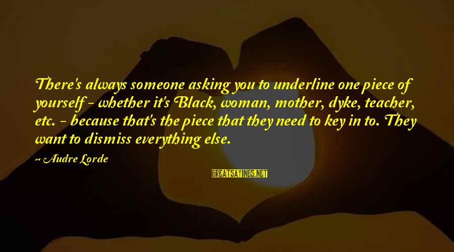 Superintellect Sayings By Audre Lorde: There's always someone asking you to underline one piece of yourself - whether it's Black,
