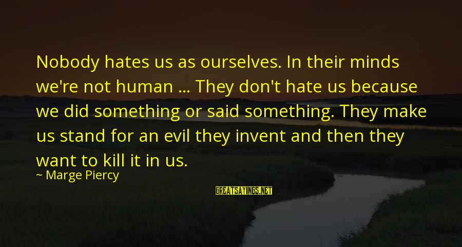 Superintellect Sayings By Marge Piercy: Nobody hates us as ourselves. In their minds we're not human ... They don't hate