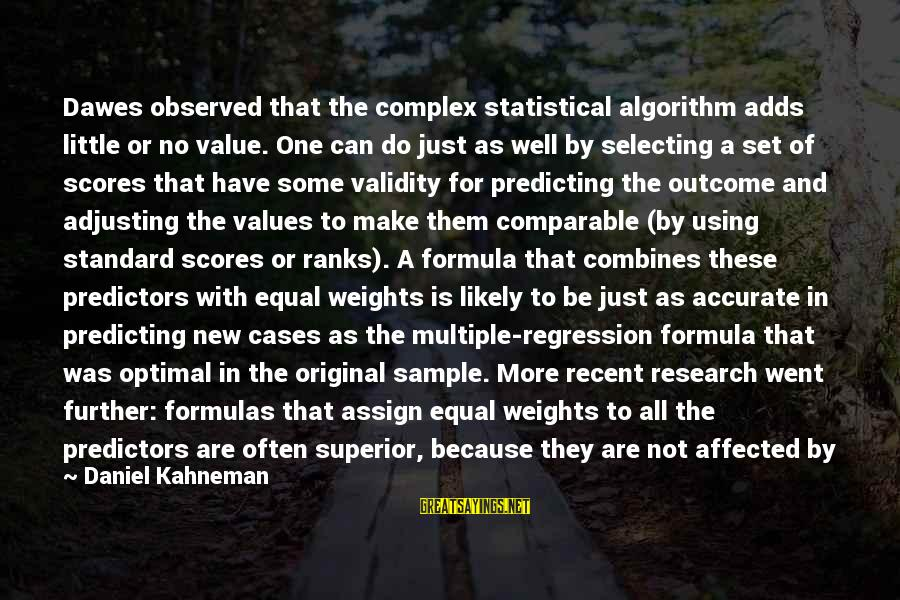 Superior Complex Sayings By Daniel Kahneman: Dawes observed that the complex statistical algorithm adds little or no value. One can do