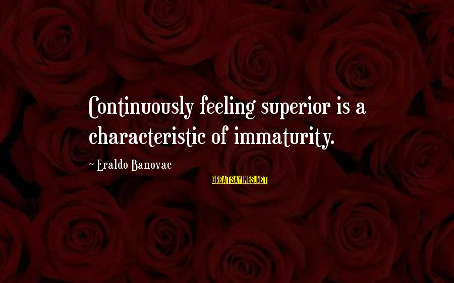 Superior Complex Sayings By Eraldo Banovac: Continuously feeling superior is a characteristic of immaturity.