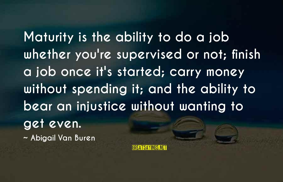 Supervised Sayings By Abigail Van Buren: Maturity is the ability to do a job whether you're supervised or not; finish a