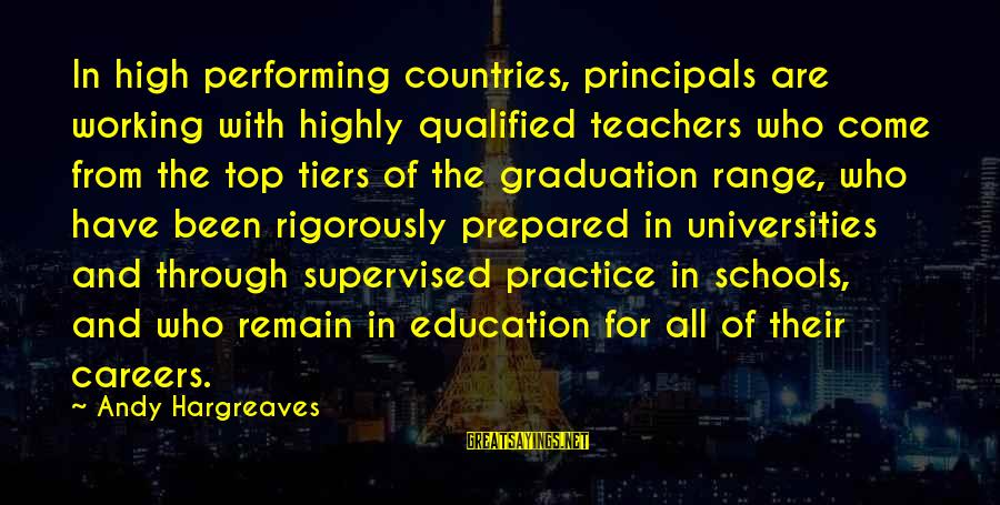 Supervised Sayings By Andy Hargreaves: In high performing countries, principals are working with highly qualified teachers who come from the