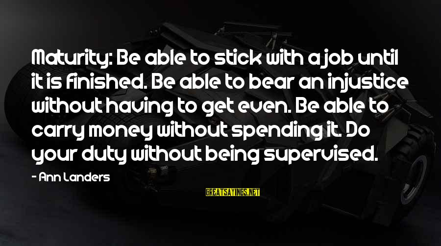 Supervised Sayings By Ann Landers: Maturity: Be able to stick with a job until it is finished. Be able to