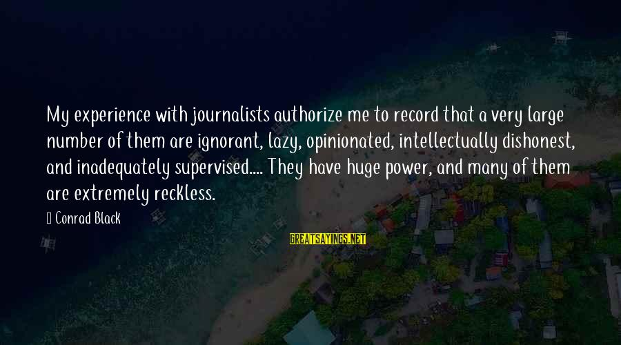 Supervised Sayings By Conrad Black: My experience with journalists authorize me to record that a very large number of them