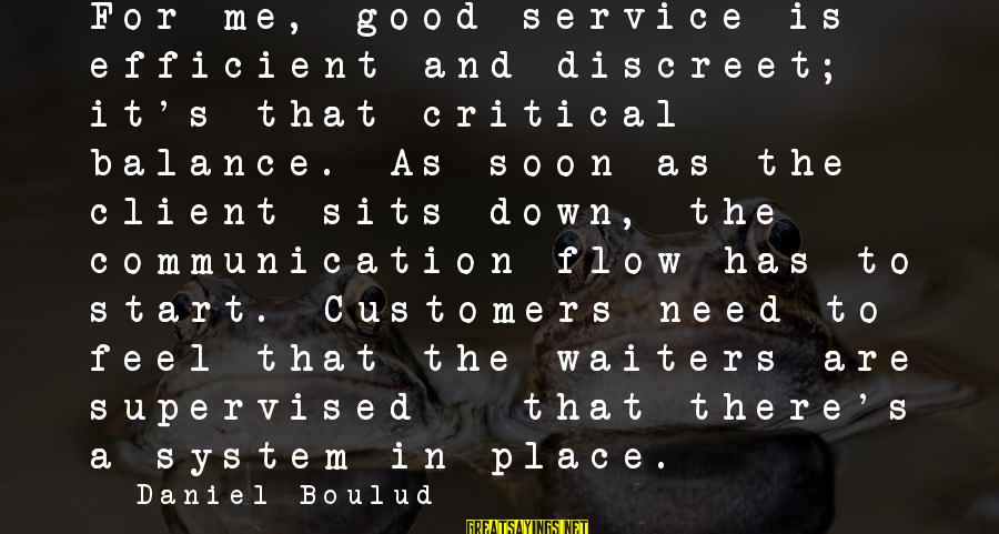 Supervised Sayings By Daniel Boulud: For me, good service is efficient and discreet; it's that critical balance. As soon as