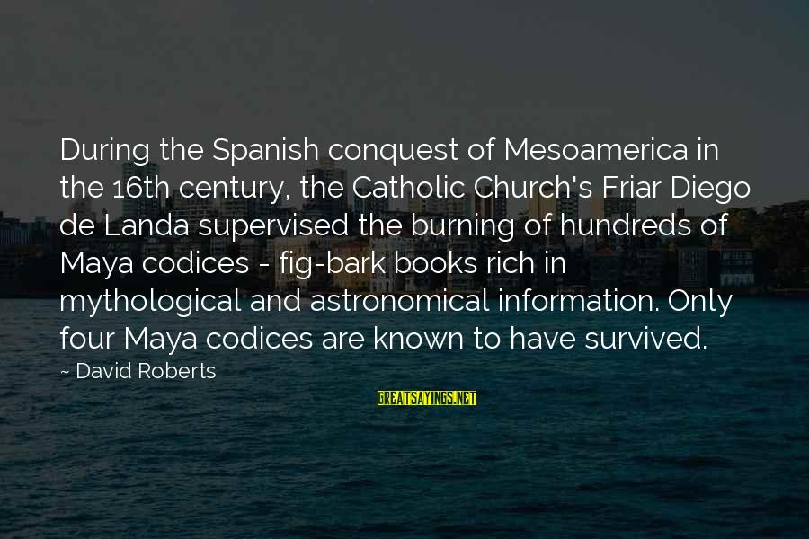 Supervised Sayings By David Roberts: During the Spanish conquest of Mesoamerica in the 16th century, the Catholic Church's Friar Diego