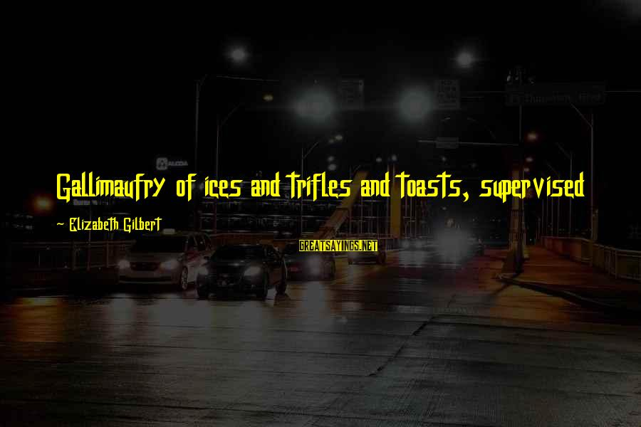 Supervised Sayings By Elizabeth Gilbert: Gallimaufry of ices and trifles and toasts, supervised