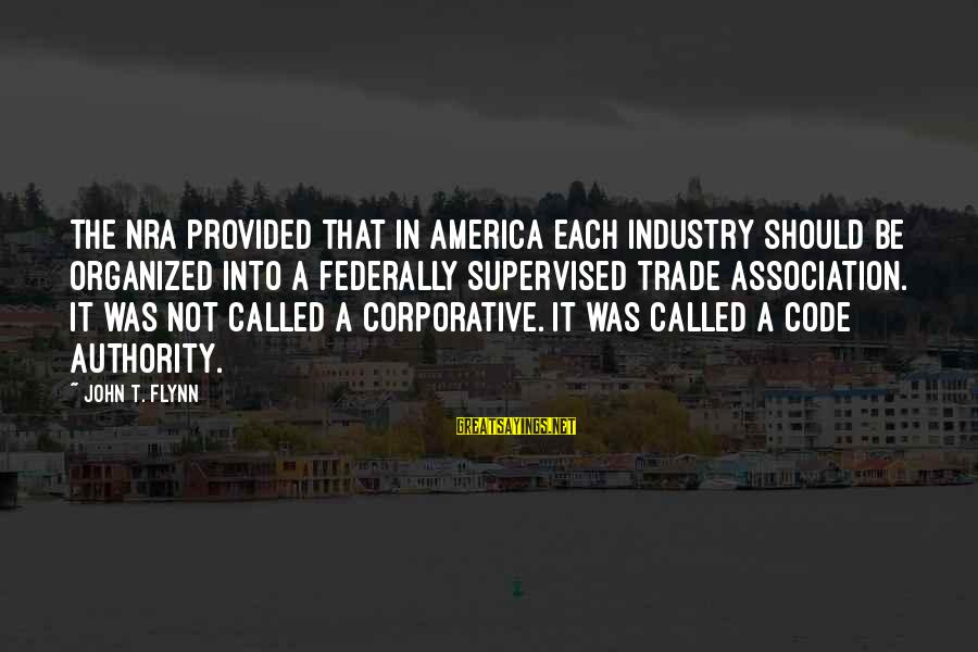 Supervised Sayings By John T. Flynn: The NRA provided that in America each industry should be organized into a federally supervised