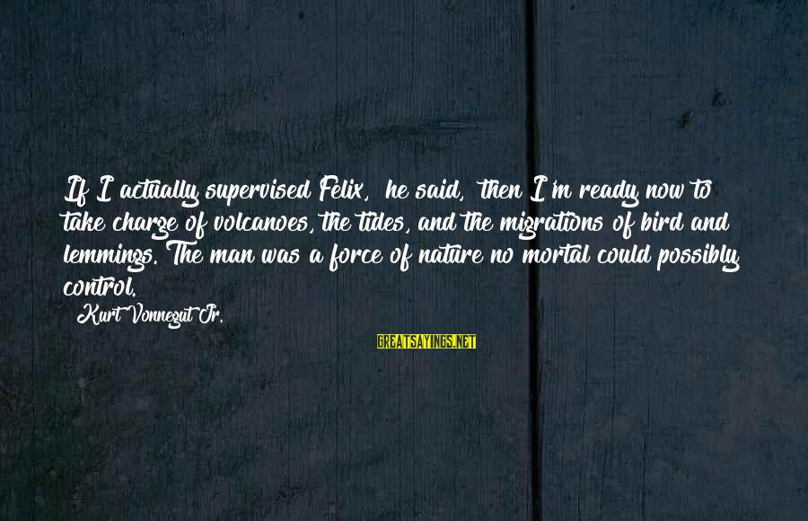 """Supervised Sayings By Kurt Vonnegut Jr.: If I actually supervised Felix,"""" he said, """"then I'm ready now to take charge of"""