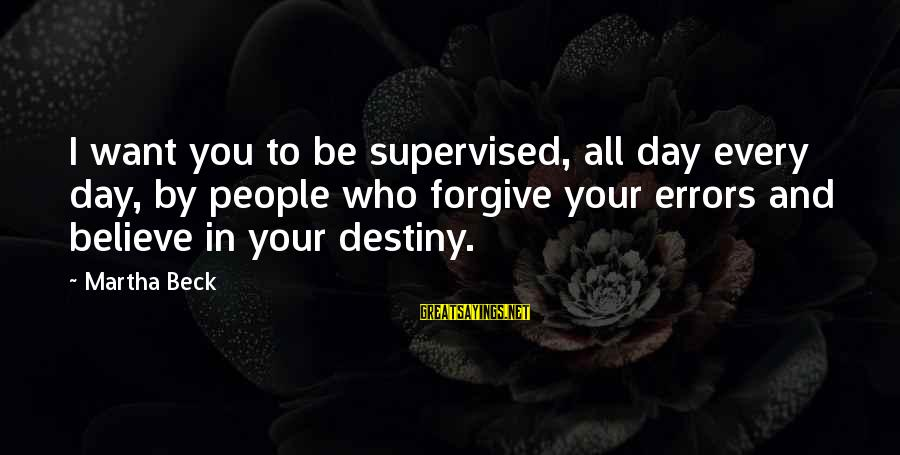 Supervised Sayings By Martha Beck: I want you to be supervised, all day every day, by people who forgive your