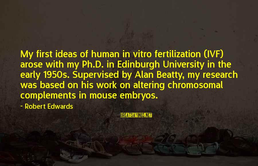 Supervised Sayings By Robert Edwards: My first ideas of human in vitro fertilization (IVF) arose with my Ph.D. in Edinburgh