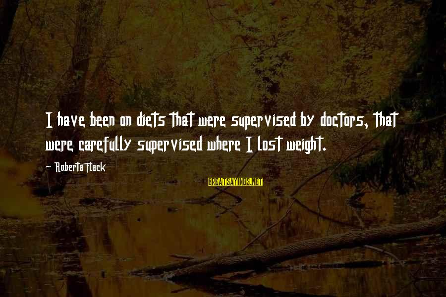Supervised Sayings By Roberta Flack: I have been on diets that were supervised by doctors, that were carefully supervised where