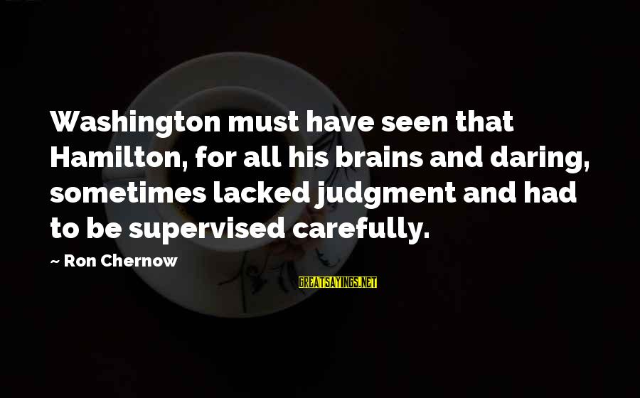 Supervised Sayings By Ron Chernow: Washington must have seen that Hamilton, for all his brains and daring, sometimes lacked judgment