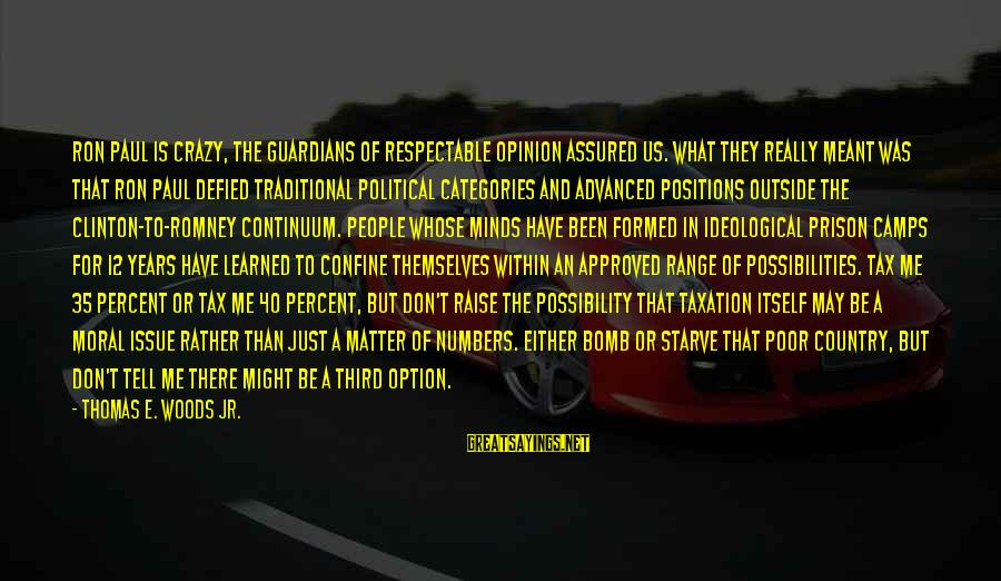 Supervised Sayings By Thomas E. Woods Jr.: Ron Paul is crazy, the guardians of respectable opinion assured us. What they really meant
