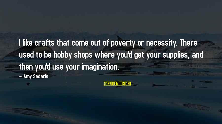 Supplies Sayings By Amy Sedaris: I like crafts that come out of poverty or necessity. There used to be hobby