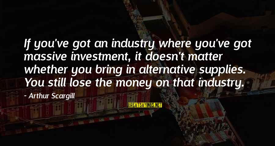 Supplies Sayings By Arthur Scargill: If you've got an industry where you've got massive investment, it doesn't matter whether you