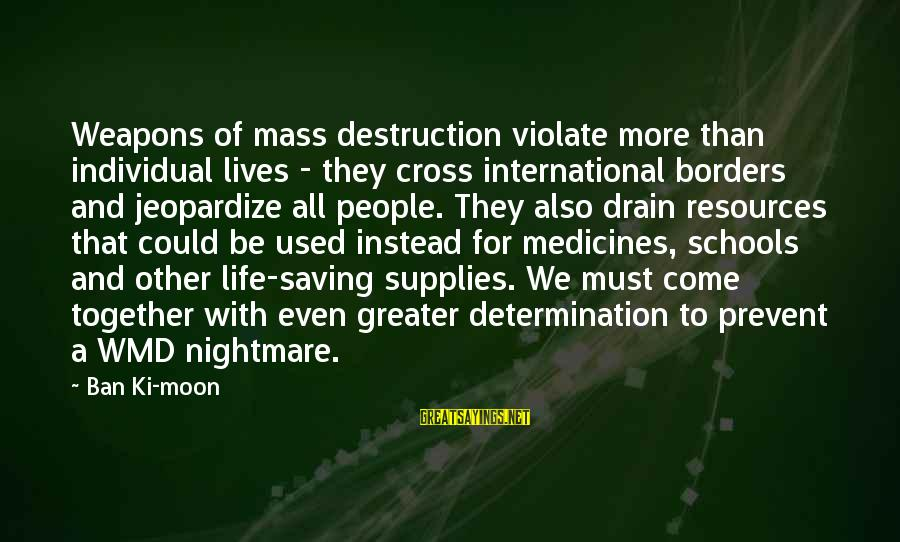 Supplies Sayings By Ban Ki-moon: Weapons of mass destruction violate more than individual lives - they cross international borders and