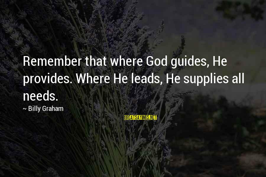 Supplies Sayings By Billy Graham: Remember that where God guides, He provides. Where He leads, He supplies all needs.