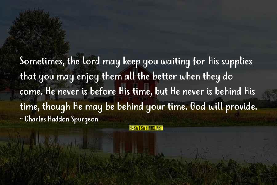 Supplies Sayings By Charles Haddon Spurgeon: Sometimes, the Lord may keep you waiting for His supplies that you may enjoy them