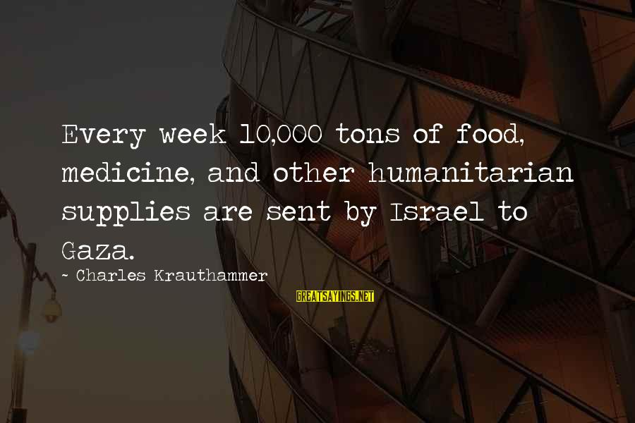 Supplies Sayings By Charles Krauthammer: Every week 10,000 tons of food, medicine, and other humanitarian supplies are sent by Israel