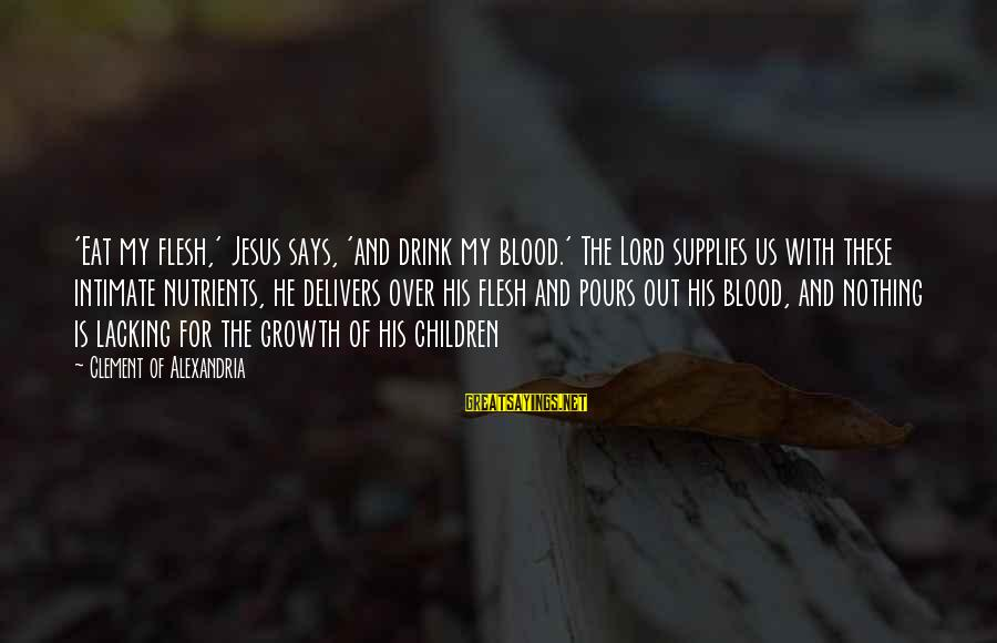 Supplies Sayings By Clement Of Alexandria: 'Eat my flesh,' Jesus says, 'and drink my blood.' The Lord supplies us with these